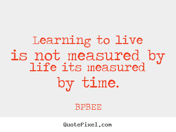 Learning to live is not measured by life its measured.. BPBEE greatest life quotes
