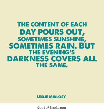 Leslie Miklosy pictures sayings - The content of each day pours out, sometimes sunshine,.. - Life quotes