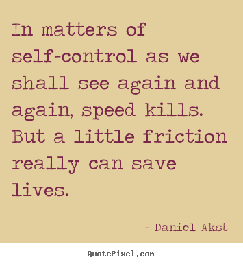 Daniel Akst picture quotes - In matters of self-control as we shall see again and again, speed kills... - Life quotes