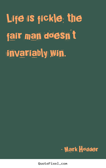 Life quotes - Life is fickle; the fair man doesn't invariably win.