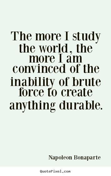 Life quotes - The more i study the world, the more i am convinced of the inability..