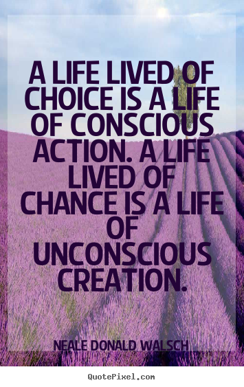 A life lived of choice is a life of conscious action. a life lived of.. Neale Donald Walsch good life quotes