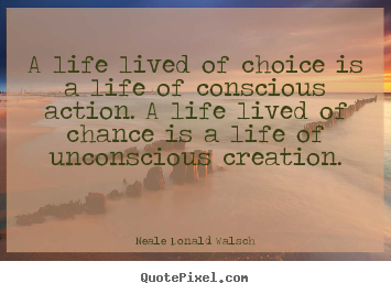 Life quote - A life lived of choice is a life of conscious action. a life lived..