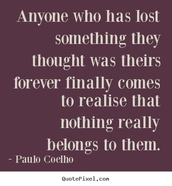 Create custom photo quote about life - Anyone who has lost something they thought was..