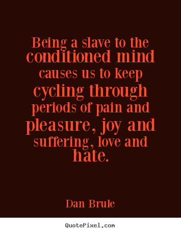 Make picture quotes about life - Being a slave to the conditioned mind causes us to keep cycling through..