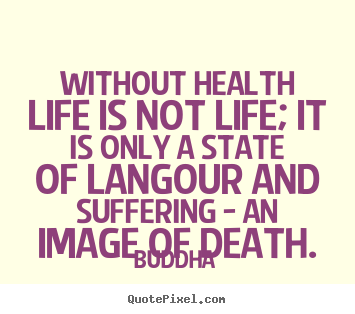Quote about life - Without health life is not life; it is only..