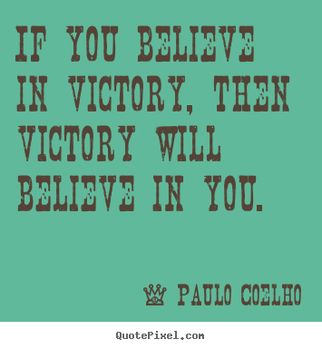 Quote about life - If you believe in victory, then victory will believe in you.