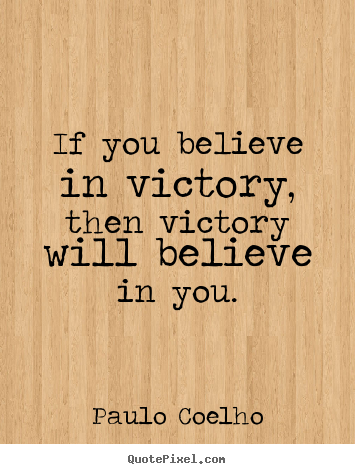 Make pictures sayings about life - If you believe in victory, then victory will believe in you.