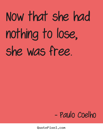 Paulo Coelho picture quotes - Now that she had nothing to lose, she was.. - Life quote