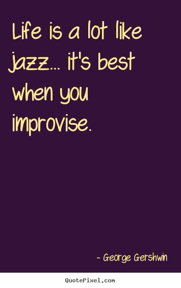 Life quotes - Life is a lot like jazz... it's best when you improvise.