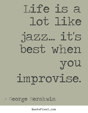 Design custom picture quotes about life - Life is a lot like jazz... it's best when you..