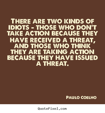 Make personalized picture quotes about life - There are two kinds of idiots - those who don't take action..