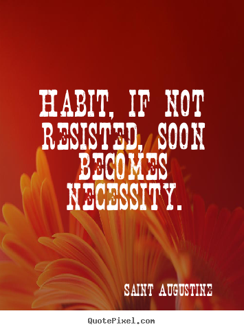 Life quote - Habit, if not resisted, soon becomes necessity.