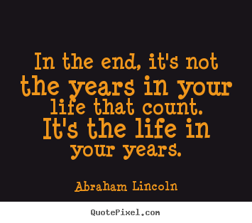 In the end, it's not the years in your life that count... Abraham Lincoln  life quotes