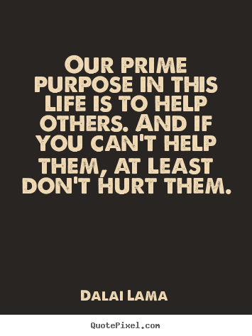 Dalai Lama picture quote - Our prime purpose in this life is to help others... - Life quotes