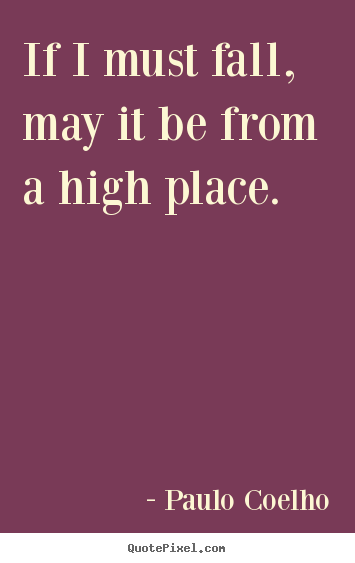 Quote about life - If i must fall, may it be from a high place.