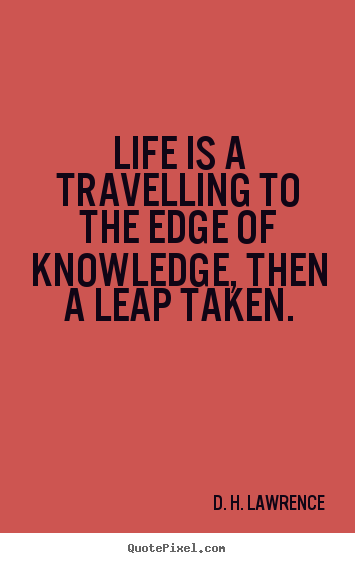 Design custom picture quotes about life - Life is a travelling to the edge of knowledge, then..