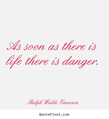 Ralph Waldo Emerson picture quotes - As soon as there is life there is danger. - Life quotes