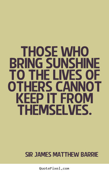 Sir James Matthew Barrie picture quotes - Those who bring sunshine to the lives of others cannot keep.. - Life quote