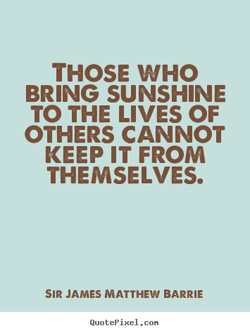 Those who bring sunshine to the lives of others.. Sir James Matthew Barrie famous life quotes