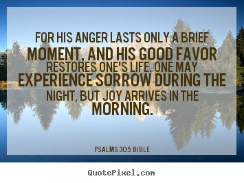 For his anger lasts only a brief moment, and his.. Psalms 30:5 Bible  life quotes