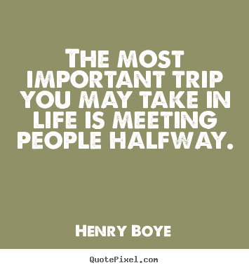 How to design picture quotes about life - The most important trip you may take in life is meeting people halfway.