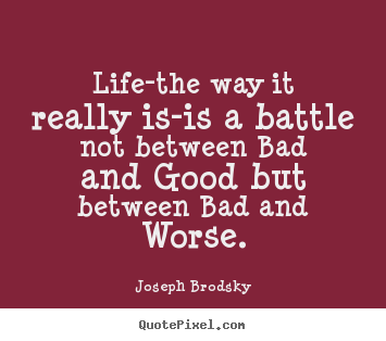 Design picture quotes about life - Life-the way it really is-is a battle not between bad and good but..