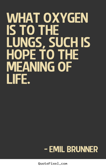 What oxygen is to the lungs, such is hope to the meaning of life. Emil Brunner great life quotes