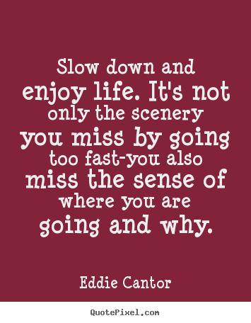 Create picture quote about life - Slow down and enjoy life. it's not only the scenery you miss by going..