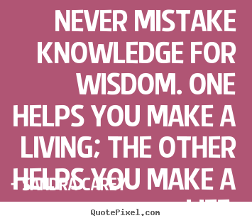 Design your own picture quotes about life - Never mistake knowledge for wisdom. one helps you make a living; the..