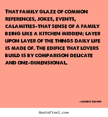 Create custom picture quotes about life - That family glaze of common references, jokes,..