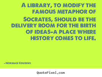 Quotes about life - A library, to modify the famous metaphor of socrates, should..