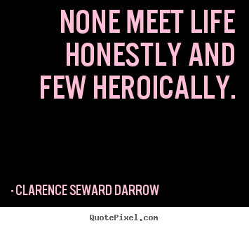 Clarence Seward Darrow picture quotes - None meet life honestly and few heroically. - Life quotes