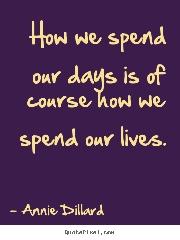 How we spend our days is of course how we spend.. Annie Dillard best life quote