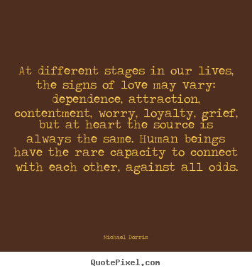 Michael Dorris image quotes - At different stages in our lives, the signs of love.. - Life quote