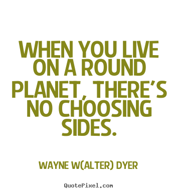 How to make picture quotes about life - When you live on a round planet, there's no choosing sides.