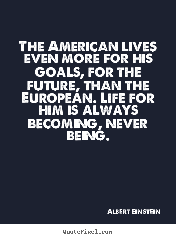 Design photo quote about life - The american lives even more for his goals, for the future, than the..