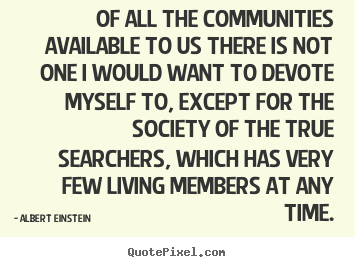 Life quotes - Of all the communities available to us there is not..