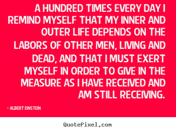 A hundred times every day i remind myself that my inner.. Albert Einstein famous life quote