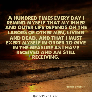 Life quotes - A hundred times every day i remind myself that my inner..