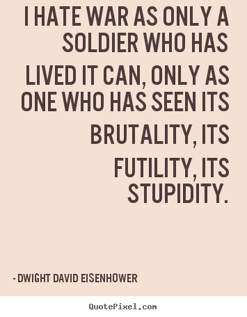 Life quotes - I hate war as only a soldier who has lived..