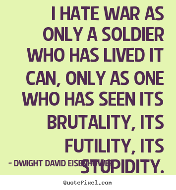 I hate war as only a soldier who has lived it can, only as.. Dwight David Eisenhower  life quotes