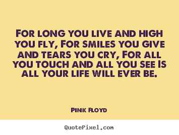 For long you live and high you fly, for smiles you give and tears.. Pink Floyd popular life quotes