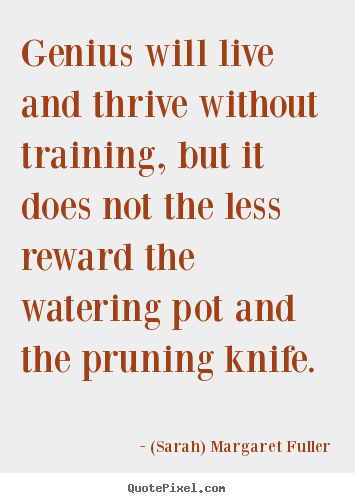 Genius will live and thrive without training,.. (Sarah) Margaret Fuller good life quotes