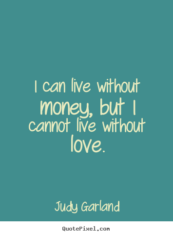 Design your own picture quotes about life - I can live without money, but i cannot live without love.