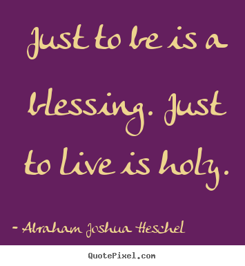 Quotes about life - Just to be is a blessing. just to live is holy.