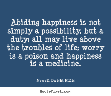 Customize picture quotes about life - Abiding happiness is not simply a possibility, but..