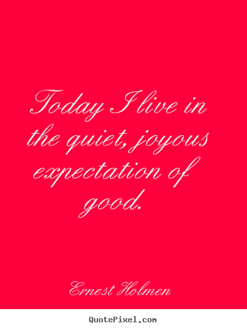 Ernest Holmen picture quotes - Today i live in the quiet, joyous expectation of good. - Life quote