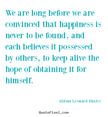 We are long before we are convinced that happiness is never to be found,.. Aldous Leonard Huxley greatest life quote