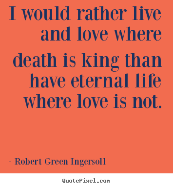 Quotes about life - I would rather live and love where death is..